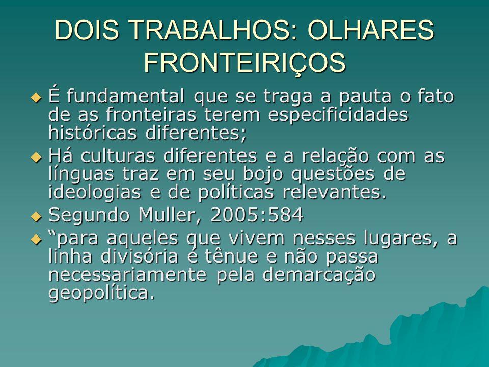 DOIS TRABALHOS: OLHARES FRONTEIRIÇOS É fundamental que se traga a pauta o fato de as fronteiras terem especificidades históricas diferentes; É fundame