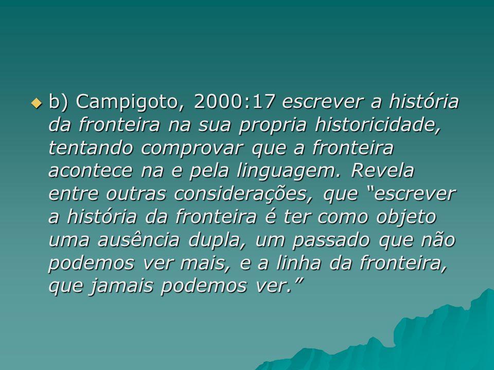 b) Campigoto, 2000:17 escrever a história da fronteira na sua propria historicidade, tentando comprovar que a fronteira acontece na e pela linguagem.