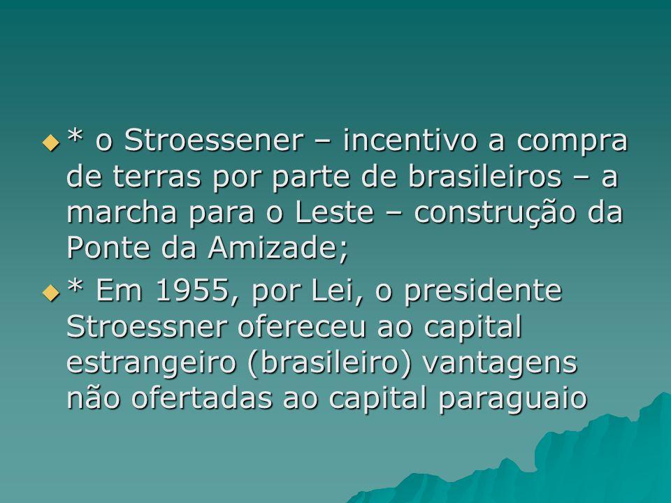 * o Stroessener – incentivo a compra de terras por parte de brasileiros – a marcha para o Leste – construção da Ponte da Amizade; * o Stroessener – in
