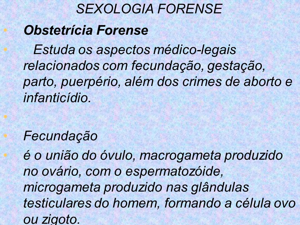 SEXOLOGIA FORENSE Obstetrícia Forense Estuda os aspectos médico-legais relacionados com fecundação, gestação, parto, puerpério, além dos crimes de abo