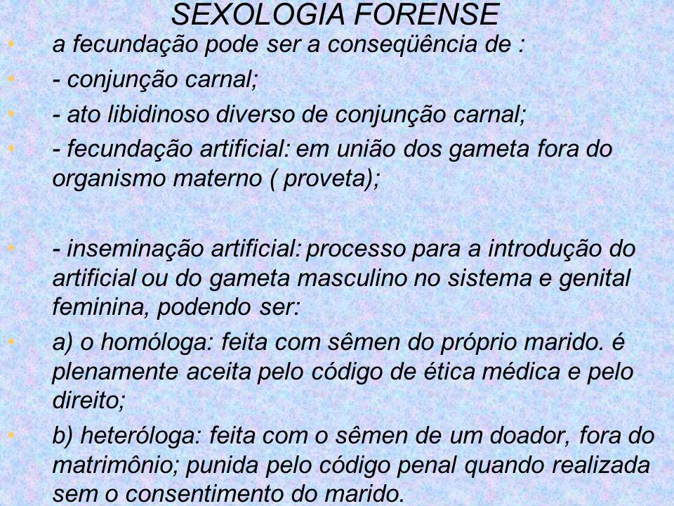 SEXOLOGIA FORENSE a fecundação pode ser a conseqüência de : - conjunção carnal; - ato libidinoso diverso de conjunção carnal; - fecundação artificial: