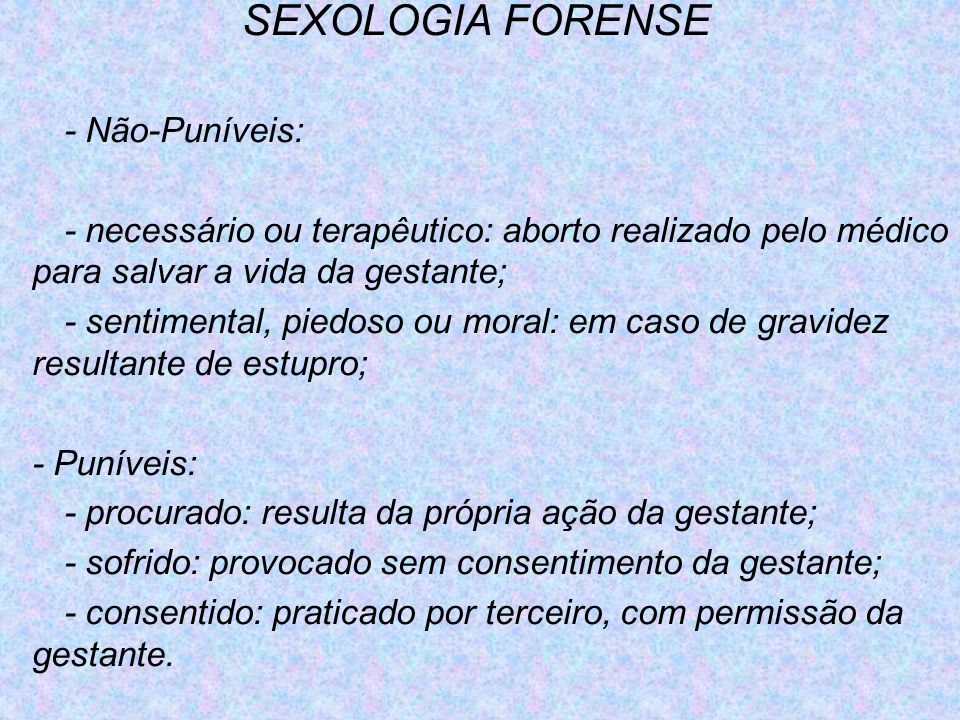 SEXOLOGIA FORENSE - Não-Puníveis: - necessário ou terapêutico: aborto realizado pelo médico para salvar a vida da gestante; - sentimental, piedoso ou