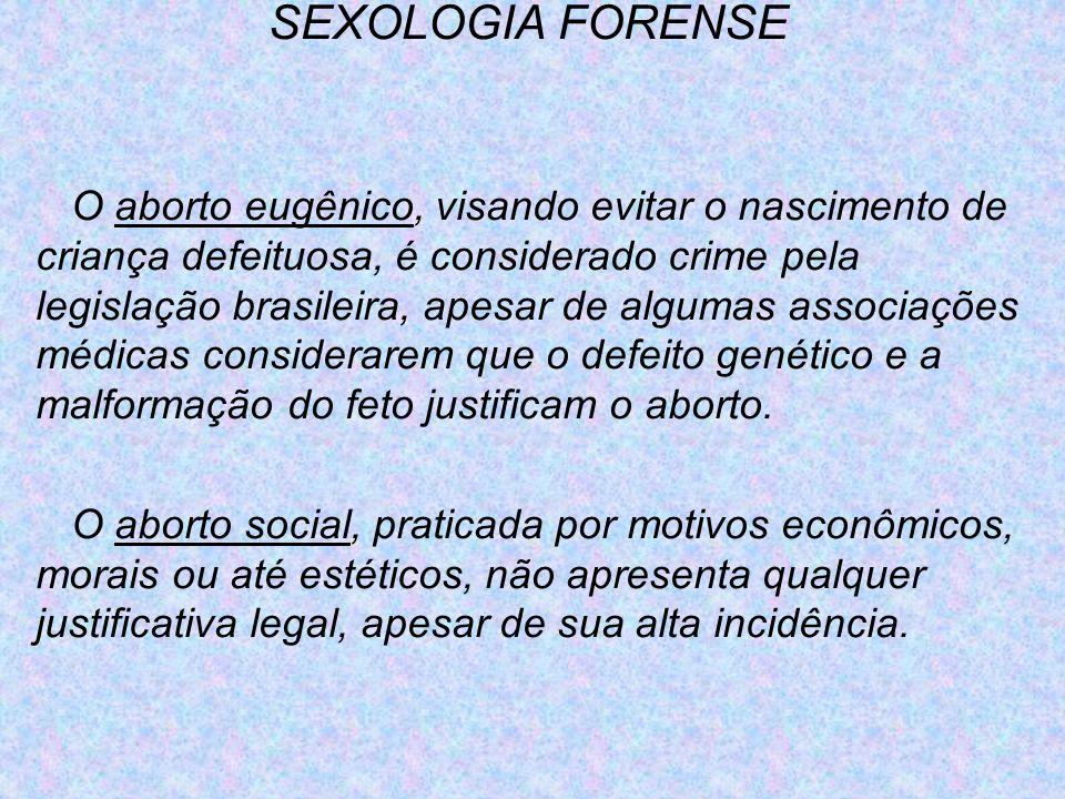 SEXOLOGIA FORENSE O aborto eugênico, visando evitar o nascimento de criança defeituosa, é considerado crime pela legislação brasileira, apesar de algu