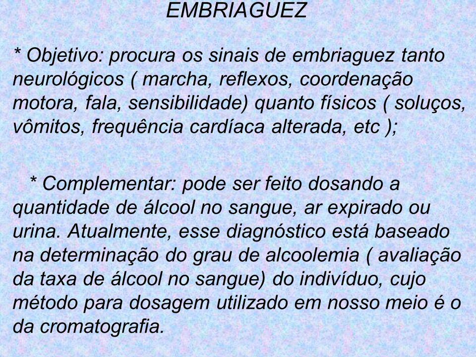 EMBRIAGUEZ * Objetivo: procura os sinais de embriaguez tanto neurológicos ( marcha, reflexos, coordenação motora, fala, sensibilidade) quanto físicos