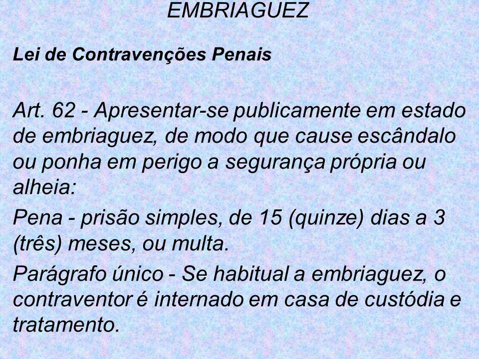 EMBRIAGUEZ Lei de Contravenções Penais Art. 62 - Apresentar-se publicamente em estado de embriaguez, de modo que cause escândalo ou ponha em perigo a