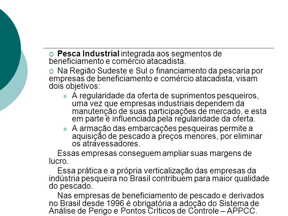 Pesca Industrial integrada aos segmentos de beneficiamento e comércio atacadista. Na Região Sudeste e Sul o financiamento da pescaria por empresas de