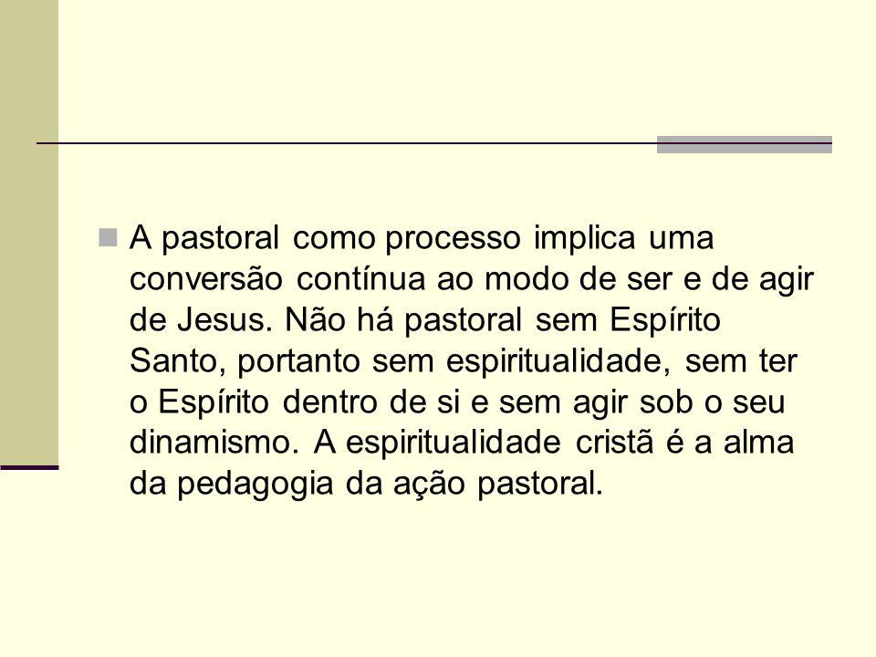 A pastoral como processo implica uma conversão contínua ao modo de ser e de agir de Jesus. Não há pastoral sem Espírito Santo, portanto sem espiritual