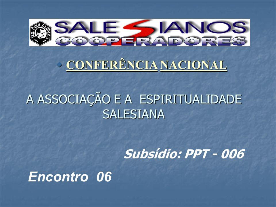 A ASSOCIAÇÃO E A ESPIRITUALIDADE SALESIANA CONFERÊNCIA NACIONAL CONFERÊNCIA NACIONAL Encontro 06 Subsídio: PPT - 006