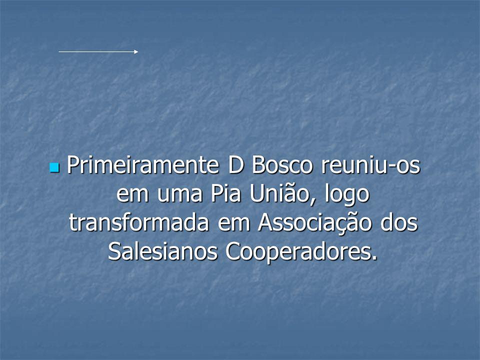 Primeiramente D Bosco reuniu-os em uma Pia União, logo transformada em Associação dos Salesianos Cooperadores. Primeiramente D Bosco reuniu-os em uma
