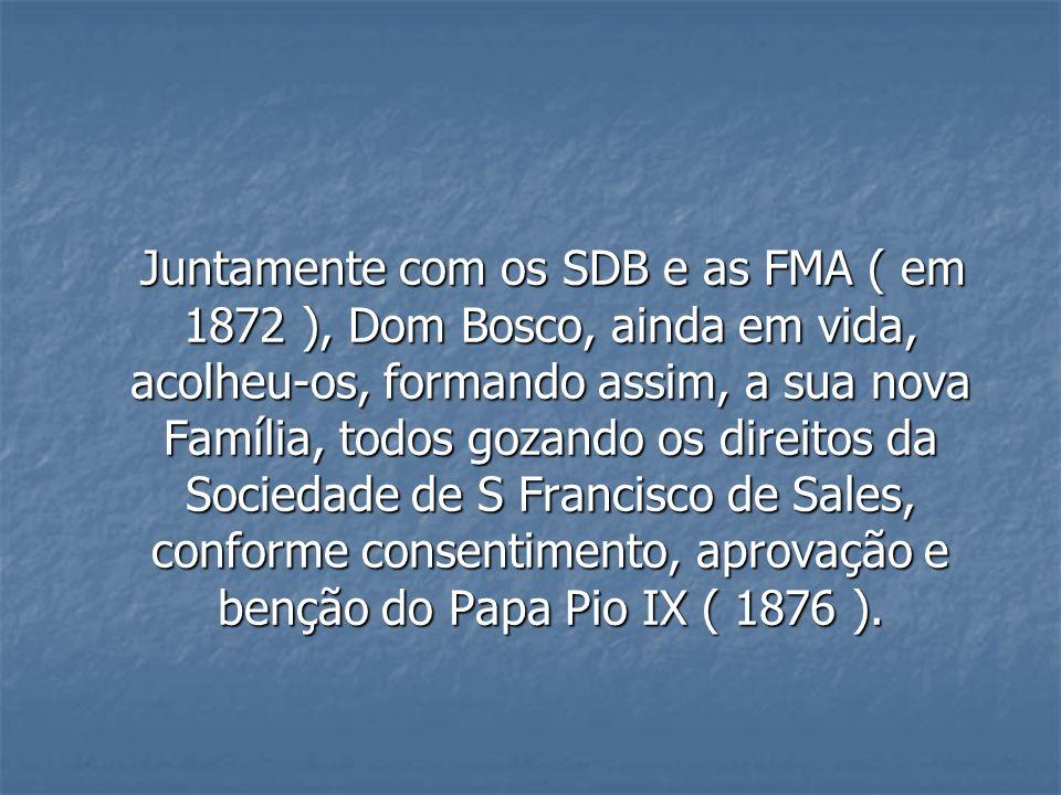 Juntamente com os SDB e as FMA ( em 1872 ), Dom Bosco, ainda em vida, acolheu-os, formando assim, a sua nova Família, todos gozando os direitos da Soc