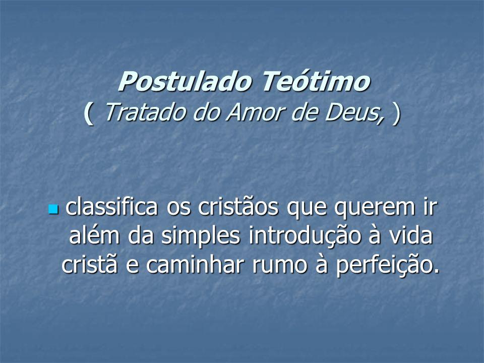 Postulado Teótimo ( Tratado do Amor de Deus, ) Postulado Teótimo ( Tratado do Amor de Deus, ) classifica os cristãos que querem ir além da simples int