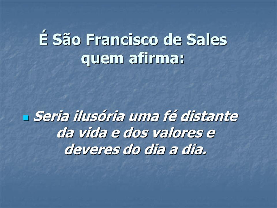É São Francisco de Sales quem afirma: É São Francisco de Sales quem afirma: Seria ilusória uma fé distante da vida e dos valores e deveres do dia a di