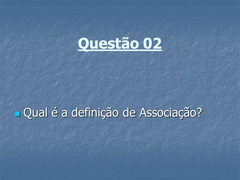 Questão 02 Qual é a definição de Associação? Qual é a definição de Associação?