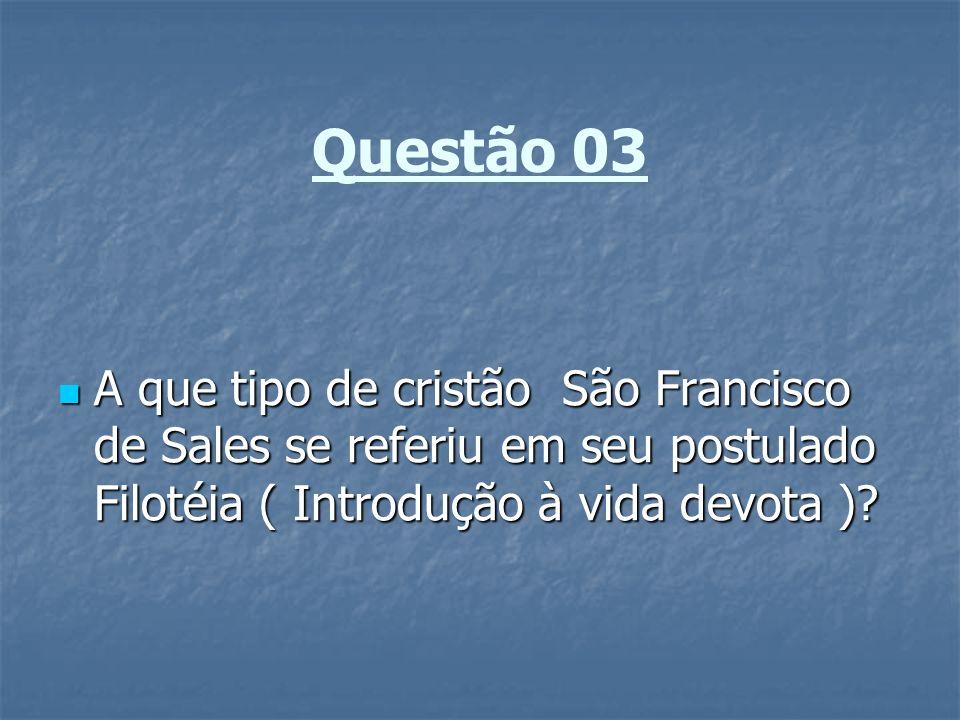 Questão 03 A que tipo de cristão São Francisco de Sales se referiu em seu postulado Filotéia ( Introdução à vida devota )? A que tipo de cristão São F