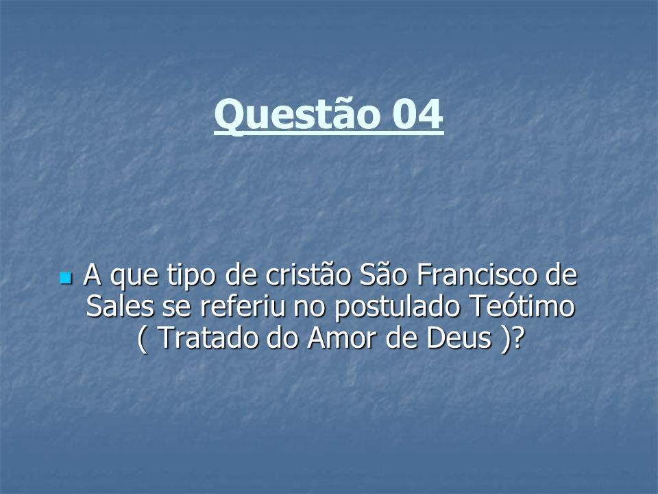 Questão 04 A que tipo de cristão São Francisco de Sales se referiu no postulado Teótimo ( Tratado do Amor de Deus )? A que tipo de cristão São Francis
