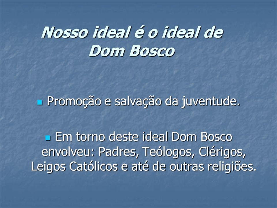 Nosso ideal é o ideal de Dom Bosco Promoção e salvação da juventude. Promoção e salvação da juventude. Em torno deste ideal Dom Bosco envolveu: Padres
