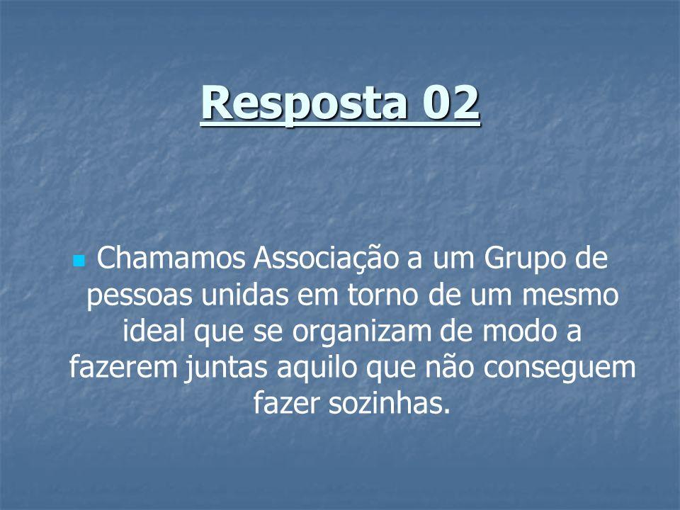 Resposta 02 Chamamos Associação a um Grupo de pessoas unidas em torno de um mesmo ideal que se organizam de modo a fazerem juntas aquilo que não conse