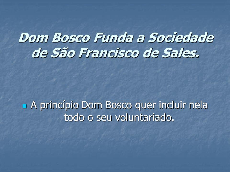 Dom Bosco Funda a Sociedade de São Francisco de Sales. A princípio Dom Bosco quer incluir nela todo o seu voluntariado. A princípio Dom Bosco quer inc