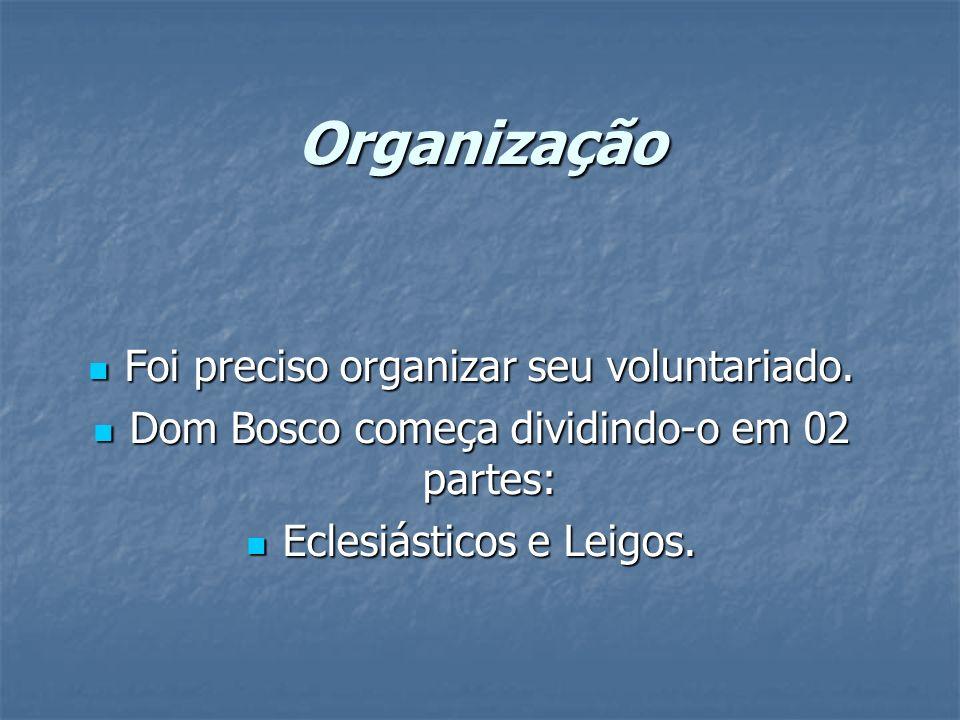 Organização Foi preciso organizar seu voluntariado. Foi preciso organizar seu voluntariado. Dom Bosco começa dividindo-o em 02 partes: Dom Bosco começ