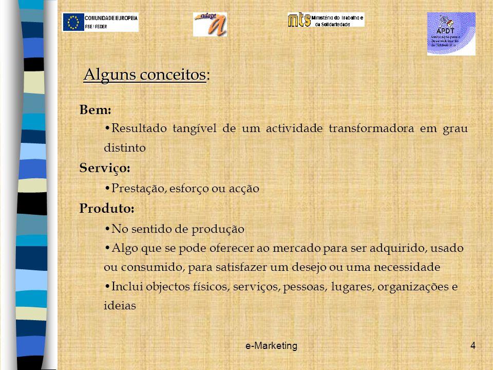 e-Marketing4 Alguns conceitos Alguns conceitos: Bem: Resultado tangível de um actividade transformadora em grau distinto Serviço: Prestação, esforço o