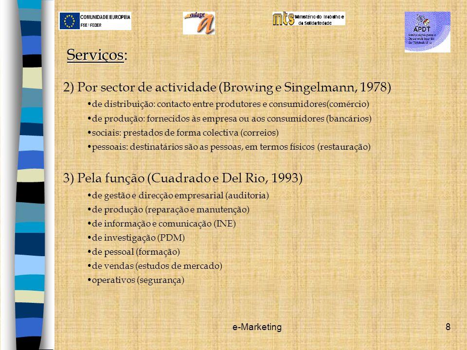 e-Marketing8 Serviços Serviços: 2) Por sector de actividade (Browing e Singelmann, 1978) de distribuição: contacto entre produtores e consumidores(com