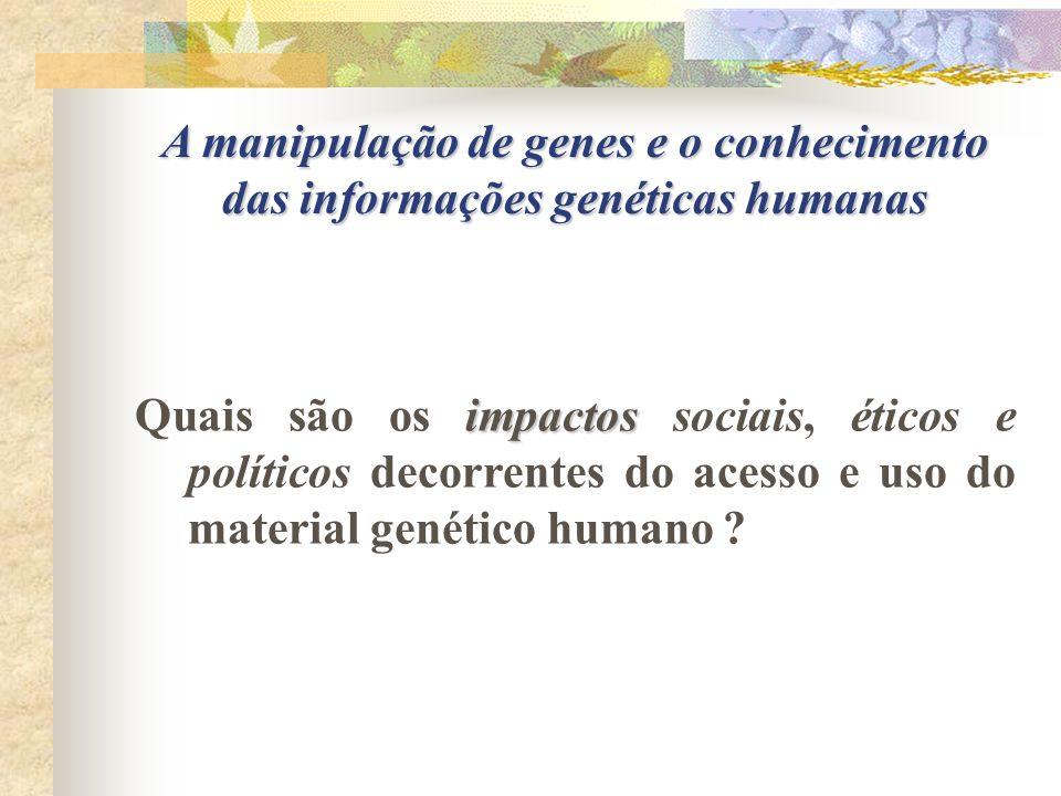 A manipulação de genes e o conhecimento das informações genéticas humanas impactos Quais são os impactos sociais, éticos e políticos decorrentes do ac