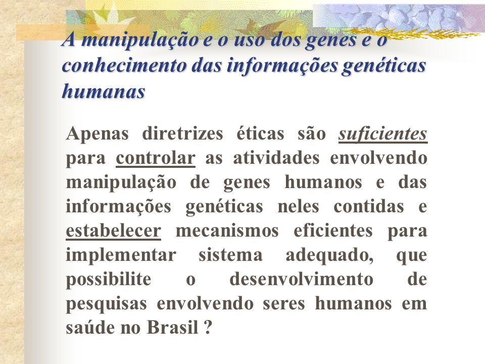 A manipulação e o uso dos genes e o conhecimento das informações genéticas humanas Apenas diretrizes éticas são suficientes para controlar as atividad