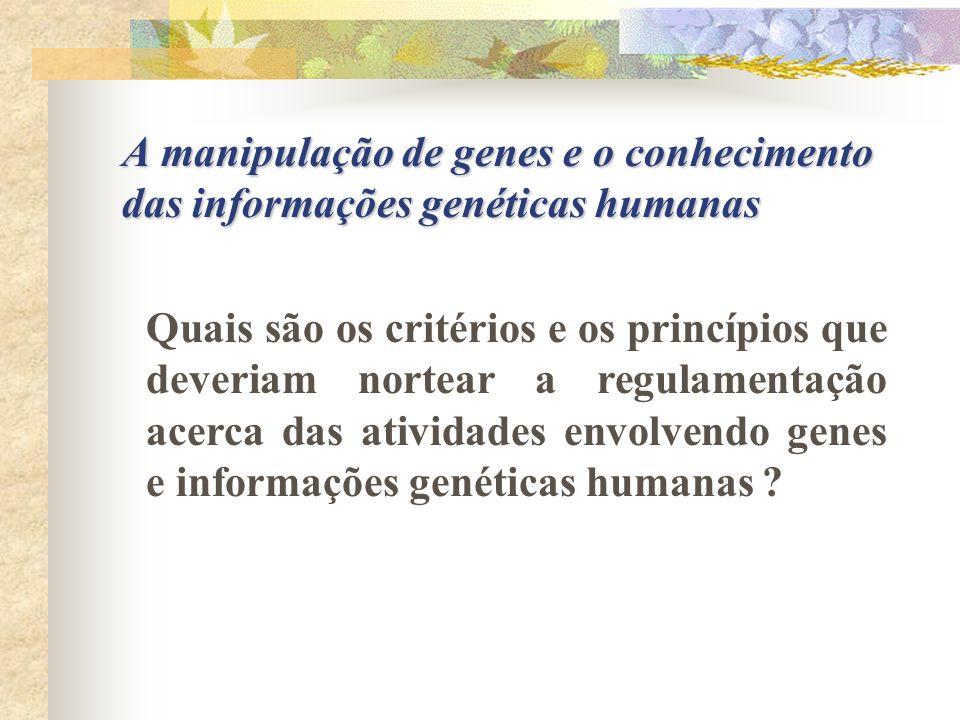 A manipulação de genes e o conhecimento das informações genéticas humanas Quais são os critérios e os princípios que deveriam nortear a regulamentação