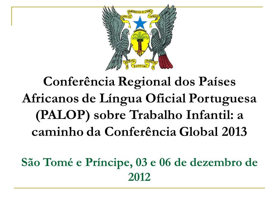 Conferência Regional dos Países Africanos de Língua Oficial Portuguesa (PALOP) sobre Trabalho Infantil: a caminho da Conferência Global 2013 São Tomé e Príncipe, 03 e 06 de dezembro de 2012