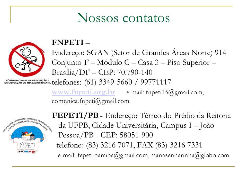 Nossos contatos FNPETI – Endereço: SGAN (Setor de Grandes Áreas Norte) 914 Conjunto F – Módulo C – Casa 3 – Piso Superior – Brasília/DF – CEP: 70.790-140 telefones: (61) 3349-5660 / 99771117 www.fnpeti.org.br e-mail: fnpeti15@gmail.com, comunica.fnpeti@gmail.com www.fnpeti.org.br FEPETI/PB - Endereço: Térreo do Prédio da Reitoria da UFPB, Cidade Universitária, Campus I – João Pessoa/PB - CEP: 58051-900 telefone: (83) 3216 7071, FAX (83) 3216 7331 e-mail: fepeti.paraiba@gmail.com, mariasenharinha@globo.com