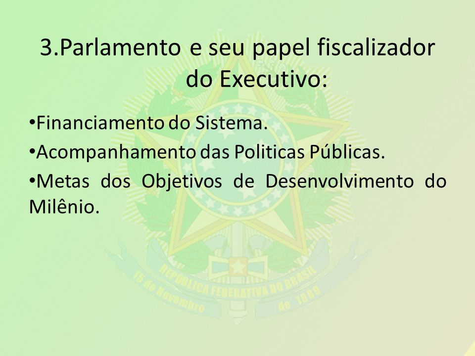 3.Parlamento e seu papel fiscalizador do Executivo: Financiamento do Sistema. Acompanhamento das Politicas Públicas. Metas dos Objetivos de Desenvolvi