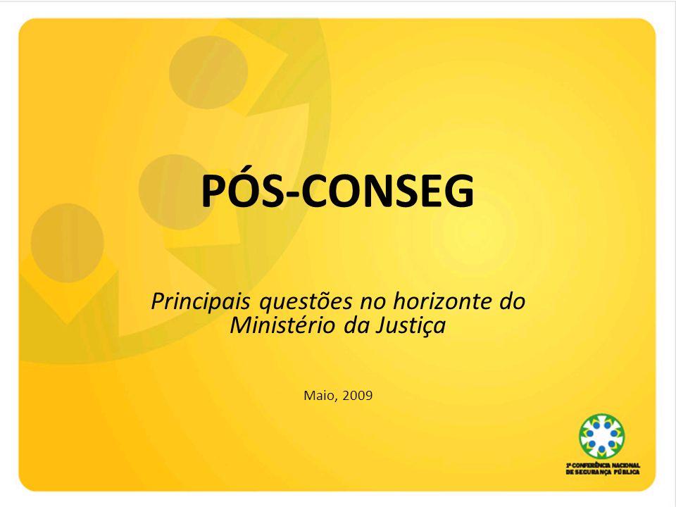 PÓS-CONSEG Principais questões no horizonte do Ministério da Justiça Maio, 2009