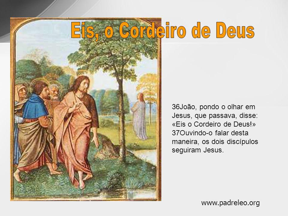 36João, pondo o olhar em Jesus, que passava, disse: «Eis o Cordeiro de Deus!» 37Ouvindo-o falar desta maneira, os dois discípulos seguiram Jesus. www.