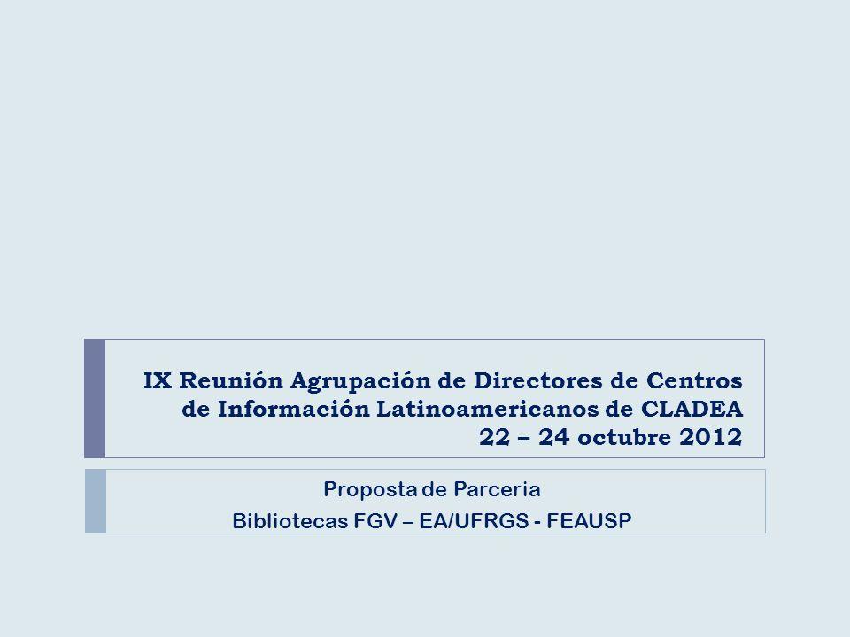 IX Reunión Agrupación de Directores de Centros de Información Latinoamericanos de CLADEA 22 – 24 octubre 2012 Proposta de Parceria Bibliotecas FGV – EA/UFRGS - FEAUSP