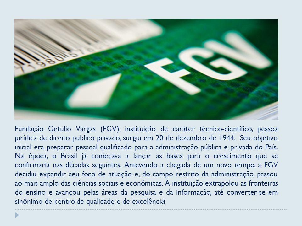 Fundação Getulio Vargas (FGV), instituição de caráter técnico-científico, pessoa jurídica de direito publico privado, surgiu em 20 de dezembro de 1944.