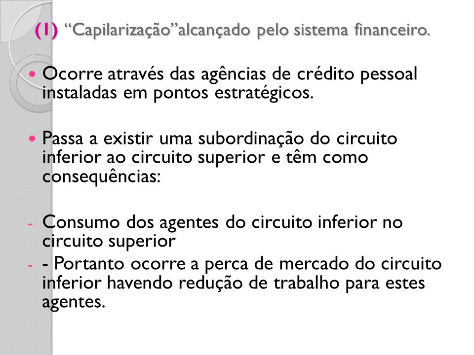 (1) Capilarizaçãoalcançado pelo sistema financeiro. Ocorre através das agências de crédito pessoal instaladas em pontos estratégicos. Passa a existir