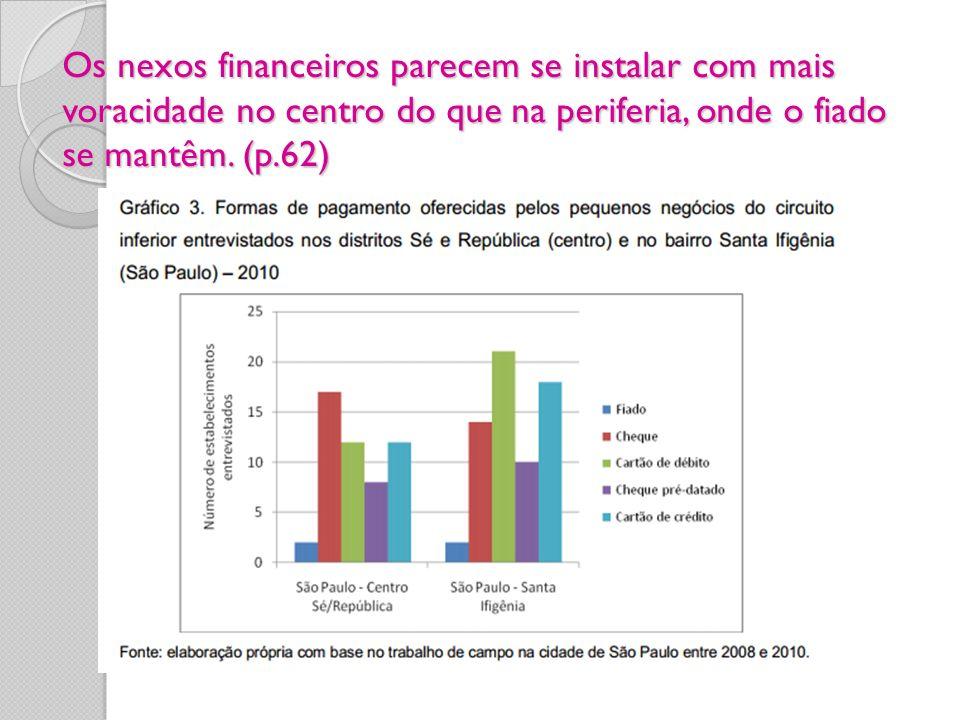 Os nexos financeiros parecem se instalar com mais voracidade no centro do que na periferia, onde o fiado se mantêm. (p.62)