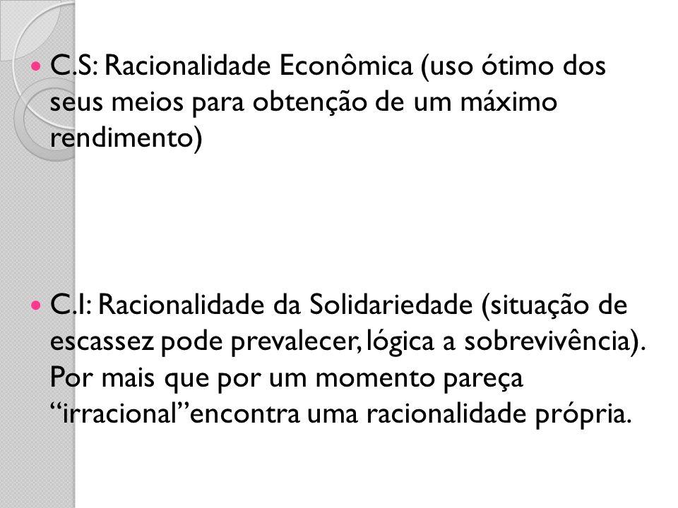 C.S: Racionalidade Econômica (uso ótimo dos seus meios para obtenção de um máximo rendimento) C.I: Racionalidade da Solidariedade (situação de escasse