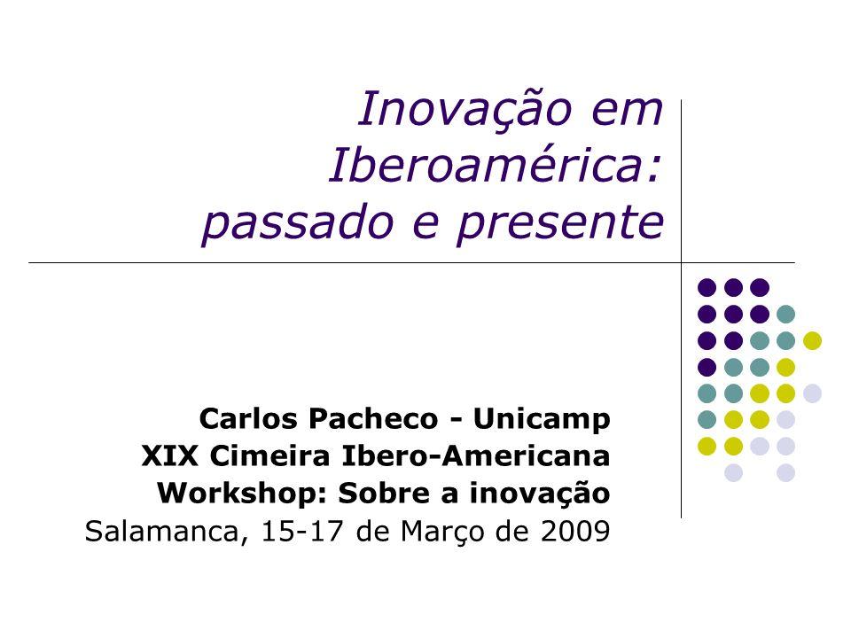 Inovação em Iberoamérica: passado e presente Carlos Pacheco - Unicamp XIX Cimeira Ibero-Americana Workshop: Sobre a inovação Salamanca, 15-17 de Março