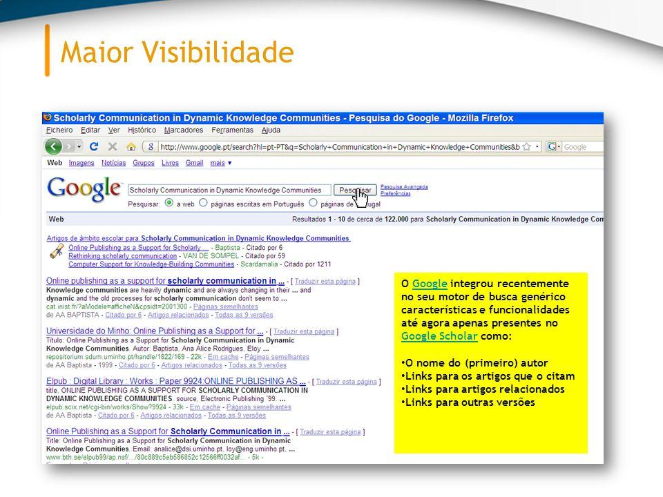 Maior Visibilidade O Google integrou recentemente no seu motor de busca genérico características e funcionalidades até agora apenas presentes no Google Scholar como:Google Google Scholar O nome do (primeiro) autor Links para os artigos que o citam Links para artigos relacionados Links para outras versões