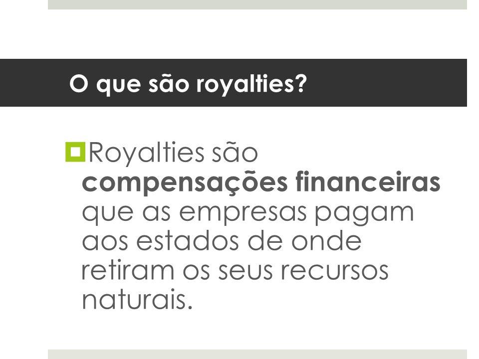 O que são royalties? Royalties são compensações financeiras que as empresas pagam aos estados de onde retiram os seus recursos naturais.