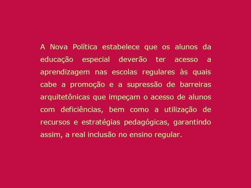 A Nova Política estabelece que os alunos da educação especial deverão ter acesso a aprendizagem nas escolas regulares às quais cabe a promoção e a sup