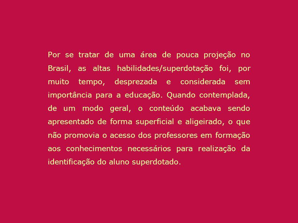 Por se tratar de uma área de pouca projeção no Brasil, as altas habilidades/superdotação foi, por muito tempo, desprezada e considerada sem importânci