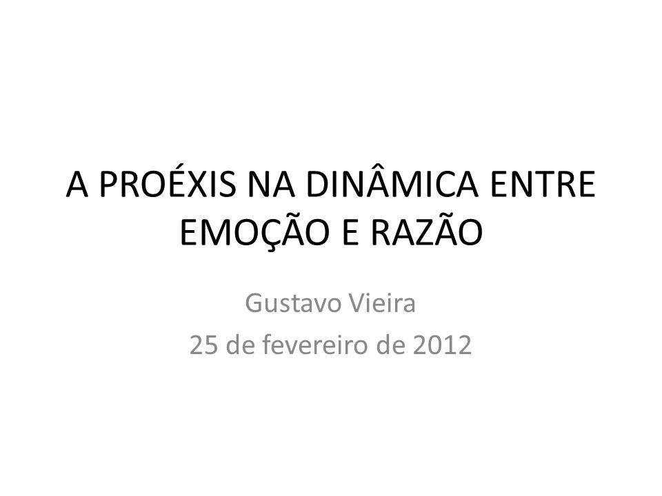 A PROÉXIS NA DINÂMICA ENTRE EMOÇÃO E RAZÃO Gustavo Vieira 25 de fevereiro de 2012