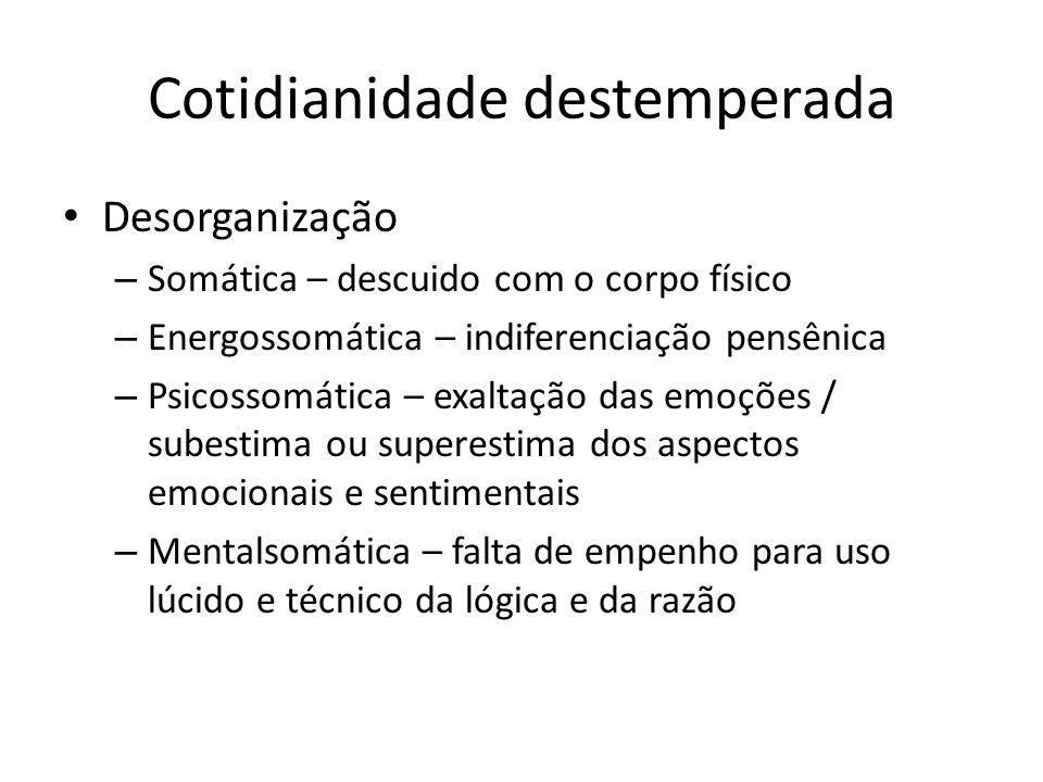 Cotidianidade destemperada Desorganização – Somática – descuido com o corpo físico – Energossomática – indiferenciação pensênica – Psicossomática – ex