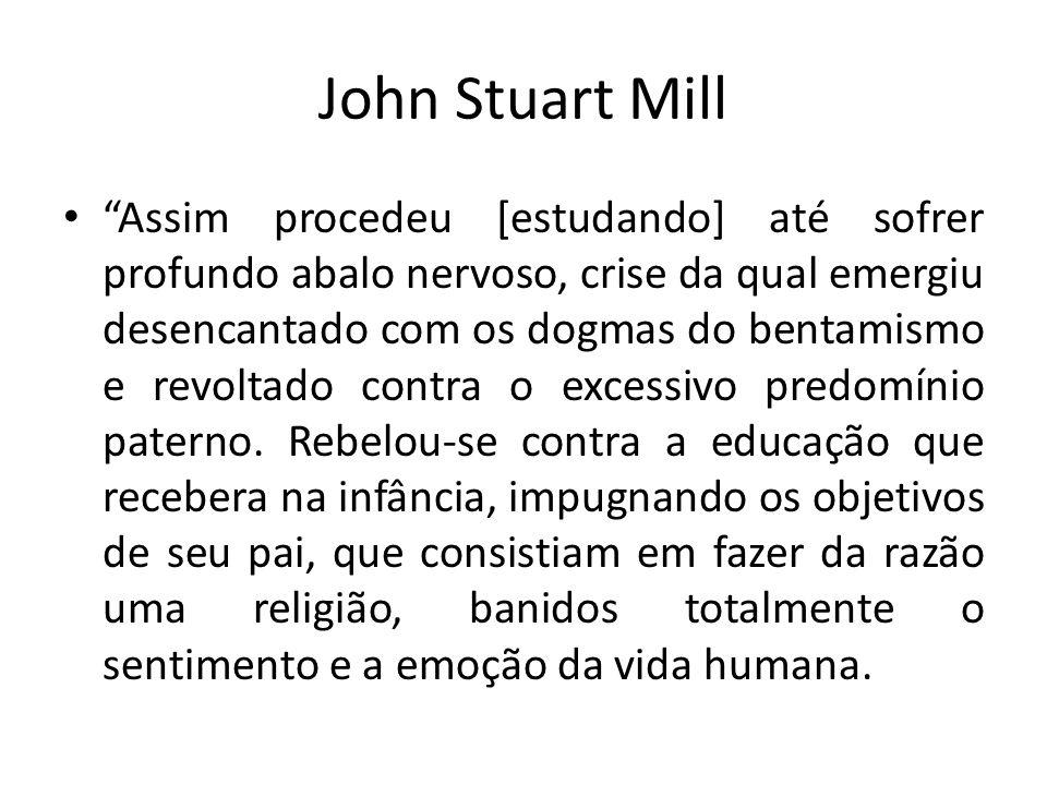 John Stuart Mill Assim procedeu [estudando] até sofrer profundo abalo nervoso, crise da qual emergiu desencantado com os dogmas do bentamismo e revolt