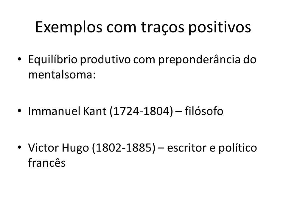 Exemplos com traços positivos Equilíbrio produtivo com preponderância do mentalsoma: Immanuel Kant (1724-1804) – filósofo Victor Hugo (1802-1885) – es