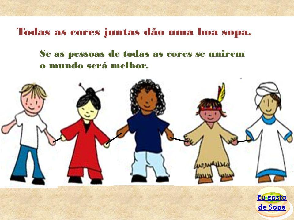 Eu gosto de Sopa Todas as cores juntas dão uma boa sopa. Se as pessoas de todas as cores se unirem o mundo será melhor.