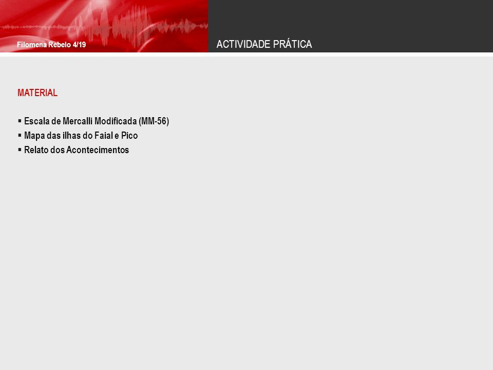 ACTIVIDADE PRÁTICA Filomena Rebelo 4/19 MATERIAL Escala de Mercalli Modificada (MM-56) Mapa das ilhas do Faial e Pico Relato dos Acontecimentos