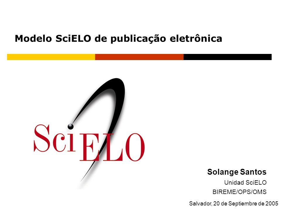Solange Santos Unidad SciELO BIREME/OPS/OMS Salvador, 20 de Septiembre de 2005 Modelo SciELO de publicação eletrônica